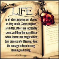 Life is all about enjoying our stories as they unfold. Some chapters are bitter, others are incredibly sweet and then there are those where lessons are taught which turn sadness into a blessing. Have the courage to keep turning, learning and loving.
