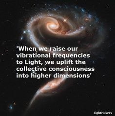 When we raise our vibrational frequencies to Light, we uplift the collective consciousness into higher dimensions.