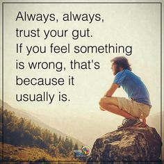Trust your gut. If you feel something is wrong, that's because it usually is. deep quotes