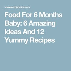 Food For 6 Months Baby: 6 Amazing Ideas And 12 Yummy Recipes