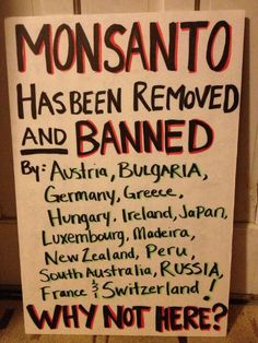 MONSANTO has been REMOVED and BANNED by Austria, Bulgaria, Germany, Greece, Hungary, Iceland, Japan, Luxembourg, Madeira, New Zealand, Peru, South Australia, Russia, France and Switzerland. WHY NOT HERE?