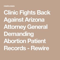 Clinic Fights Back Against Arizona Attorney General Demanding Abortion Patient Records - Rewire