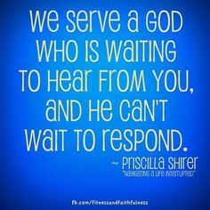 """""""We serve a God who is waiting to hear from you, and He can't wait to respond."""" ~ Priscilla Shirer; """"Navigating a Life Interrupted"""""""