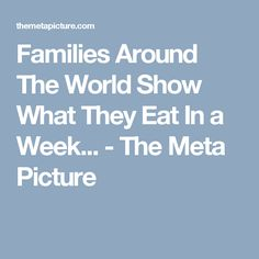 Families Around The World Show What They Eat In a Week... - The Meta Picture