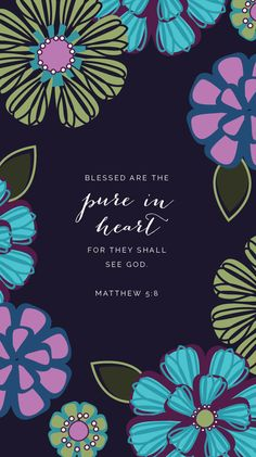 "Matthew 5:8 ~ ""Blessed are the pure in heart for they shall see God."""