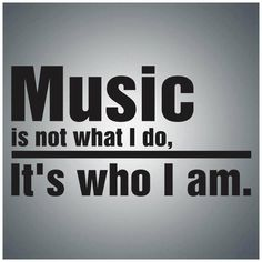 Music is not what I do, It is who I am.