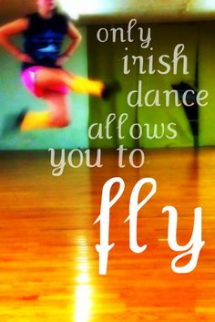 Only Irish Dance allows you to fly!