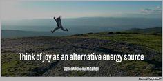 Think of joy as an alternative energy source. DerekAnthony Mitchell