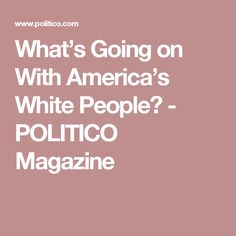 What's Going on With America's White People? - POLITICO Magazine