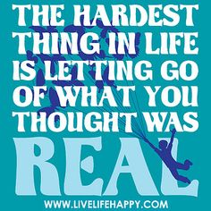The hardest thing in life is letting go of what you thought was real. by deeplifequotes, via Flickr