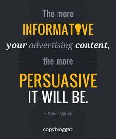 "A great Ogilvyism with a twist... ""The more informative your advertising, the more persuasive it will be."" David Ogilvy"
