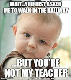 """wait...you just asked me to walk in the hallway"" #teacherproblems"