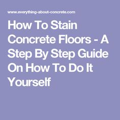 How To Stain Concrete Floors - A Step By Step Guide On How To Do It Yourself