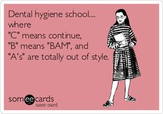 'Dental hygiene school.... where C means continue, B means BAM, and A's are totally out of style.