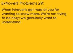 Orange background, black text. [Extrovert problem 29: When introverts get mad at you for wanting to know more. We're not trying to be nosy; we genuinely want to understand.] Submitted by Katiswaiting http://katiswaiting.tumblr.com/ And I'm sorry I couldn't fit your whole rant on; you had a lot to say OTL