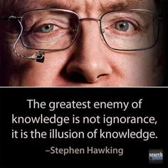 The greatest enemy of knowledge is not ignorance, it is the illusion of knowledge. More Quotes at www.SearchQuotes.com