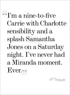 Quote obsessed! but I'm more nine to five Carrie, with the attitude of Samantha, and a splash of Charlotte on a lonely Saturday night.