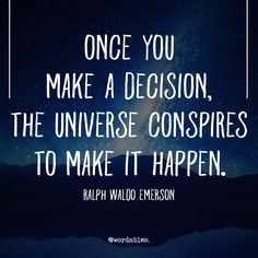 Positive Quotes : QUOTATION – Image : Quotes Of the day – Description Once you make a decision, the universe conspires to make it happen. Ralph Waldo Emerson Sharing is Power – Don't forget to share this quote ! Quotable Quotes, Wisdom Quotes, Quotes To Live By, Me Quotes, Motivational Quotes, Inspirational Quotes, Lyric Quotes, Spiritual Quotes, Positive Quotes