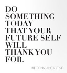 Yeah , your future self will thank you