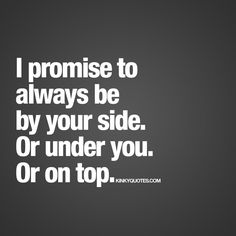 I promise to always be by your side. Or under you. Or on top.