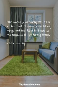 """Tiny House Quote: """"The consumption society has made us feel that happiness lies in having things, and has failed to teach us the happiness of not having things."""" - Elise Boulding"""