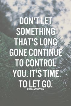 don't let something that's long gone continue to control you. it's time to let go