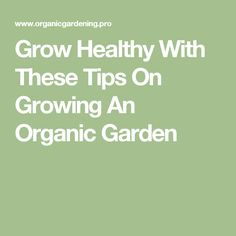 Grow Healthy With These Tips On Growing An Organic Garden