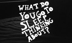 What do you go to sleep thinking about?