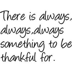 """There is always, always, always something to be thankful for."""