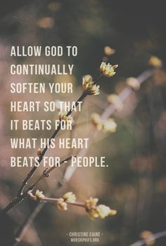 """I am allowing God to continue to soften my heart so it will beat for what His heart beats for  -  people!"""""""
