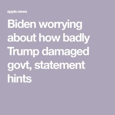 Biden worrying about how badly Trump damaged govt, statement hints