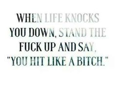 """When life knocks you down, stand the f*ck up and say, 'You hit like a bitch.'"""