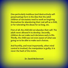 One particularly insidious (and destructively self-perpetuating) form is the idea that the adult children of narcissists need to work on forgiving themselves for abandoning their real self as a child, or for tolerating the abuse for so long etc.