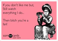 Free, Friendship Day Ecard: If you don't like me but, Still watch everything I do...  Then bitch you're a fan!