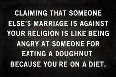 """Gay Marriage is not against my """"religion"""".  Homosexual offenders will not inherit the Kingdom of God - 1st Corinthians 6:9.  It's not me saying it - it's God.  Of course, if you don't believe in the God of the Bible, then this discussion is pointless.    btw - gluttony is a sin in God's eyes also"""