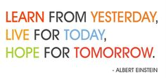 """★★★ """"Learn from yesterday.  Live for today.  Hope for tomorrow."""" ~Albert Einstein ★★★"""