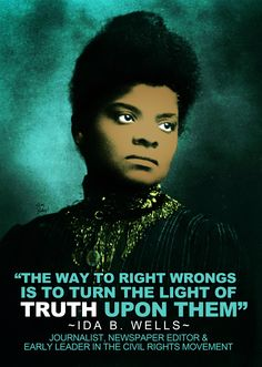 """ida b wells quote """"The way to right wrongs is to turn the light of truth upon them.""""                                                                                                                                                     More"""