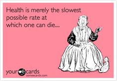 Funny Somewhat Topical Ecard: Health is merely the slowest possible rate at which one can die....