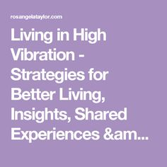 Living in High Vibration - Strategies for Better Living, Insights, Shared Experiences & Resources | Rosangela C. Taylor
