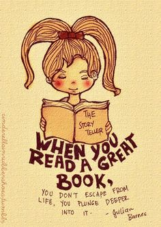 """When you read a great book, you don't escape from life, you plunge deeper into it."" - Julian Barnes"
