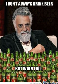 i don't always drink beer but when i do   Don't Always Drink Beer...