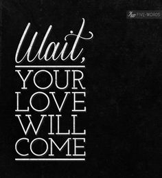 #Type #Typography #Typo #Art #Words #Print #Graphic #Design #Positive #Message #Motivation #Inspiration #Positivity #Motivation #Love #Cute #Script #Writing #Quote #Saying #Five #Words #FiveWords #Wait #Your #Love #Will #Come