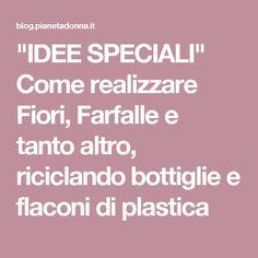 """""""IDEE SPECIALI"""" Come realizzare Fiori, Farfalle e tanto altro, riciclando bottiglie e flaconi di plastica"""