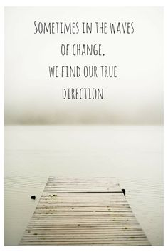 Sometimes in the waves of change, we find our true direction. Click on this image to see the most sophisticated collection of inspiring quotes!