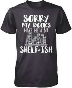 Sorry my books make me a bit shelf-ish. Perfect t-shirt for anyone who love books. Order here - https://diversethreads.com/products/sorry-my-books-make-me-a-bit-shelf-ish?variant=19754509573