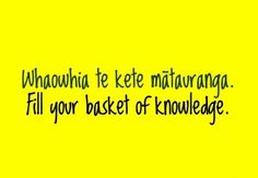 Fill your basket of knowledge. - Maori proverb new zealand indigenous tribe