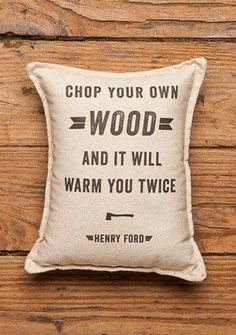 """This reminds me of my hubby.""""Chop your own wood and it will warm you twice"""" - Henry Ford - Ford Balsam Pillow Great Quotes, Quotes To Live By, Me Quotes, Inspirational Quotes, Famous Quotes, Ford Quotes, Truth Quotes, Motivational, Funny Quotes"""