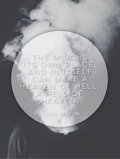 """""""The mind is its own place, and in itself can make a heaven of hell, a hell of heaven."""" -John Milton, Paradise Lost"""