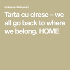Tarta cu cirese – we all go back to where we belong. HOME
