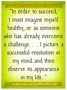 In order to succeed I must imagine myself healthy, or as someone who has already overcome a challenge... I picture a successful resolution in my mind and then observe its appearance in my life